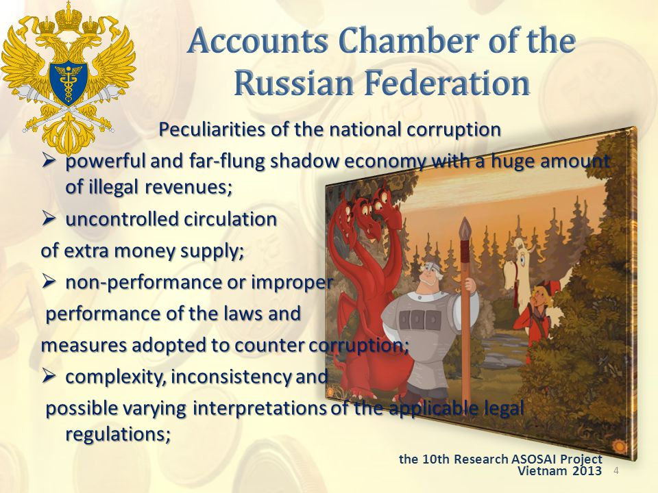 Accounts Chamber of the Russian Federation Peculiarities of the national corruption  powerful and far-flung shadow economy with a huge amount of illegal revenues;  uncontrolled circulation of extra money supply;  non-performance or improper performance of the laws and performance of the laws and measures adopted to counter corruption;  complexity, inconsistency and possible varying interpretations of the applicable legal regulations; possible varying interpretations of the applicable legal regulations; 4 the 10th Research ASOSAI Project Vietnam 2013
