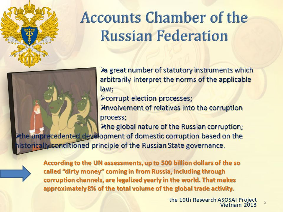 Accounts Chamber of the Russian Federation 5 the 10th Research ASOSAI Project Vietnam 2013  a great number of statutory instruments which arbitrarily interpret the norms of the applicable law;  corrupt election processes;  involvement of relatives into the corruption process;  the global nature of the Russian corruption;  the unprecedented development of domestic corruption based on the historically conditioned principle of the Russian State governance.