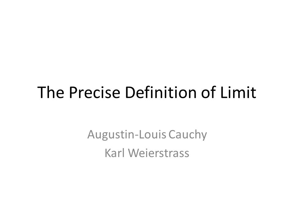 The Precise Definition of Limit Augustin-Louis Cauchy Karl Weierstrass