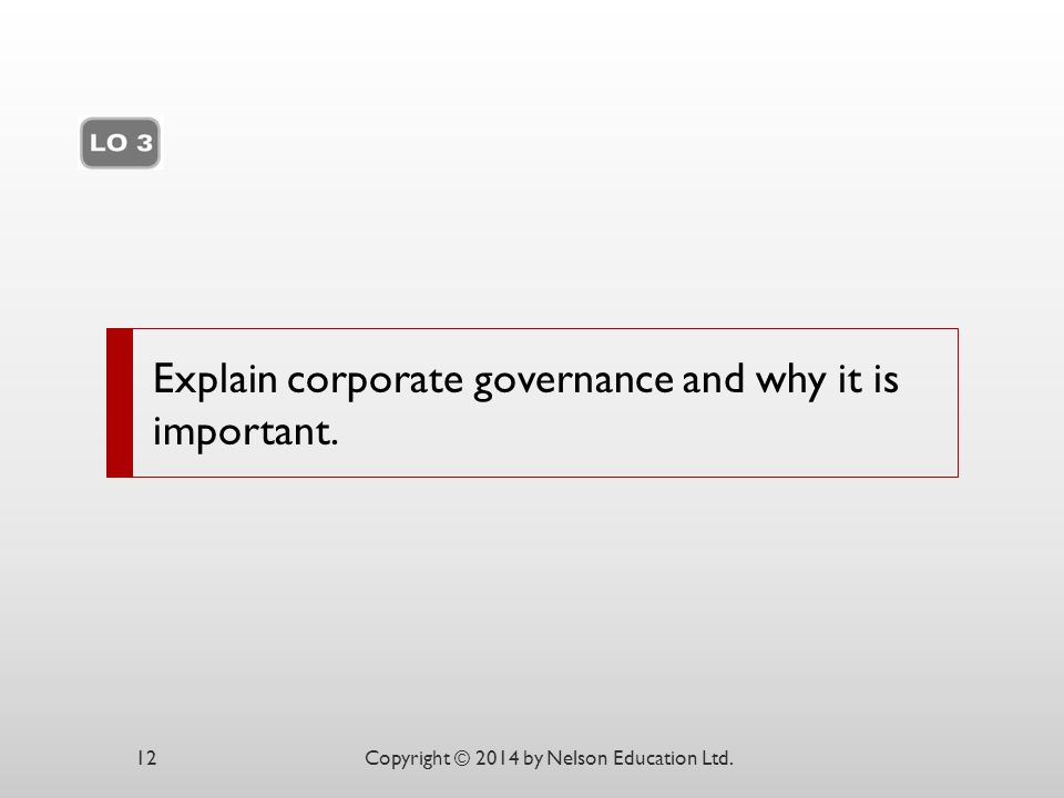 Explain corporate governance and why it is important. Copyright © 2014 by Nelson Education Ltd.12