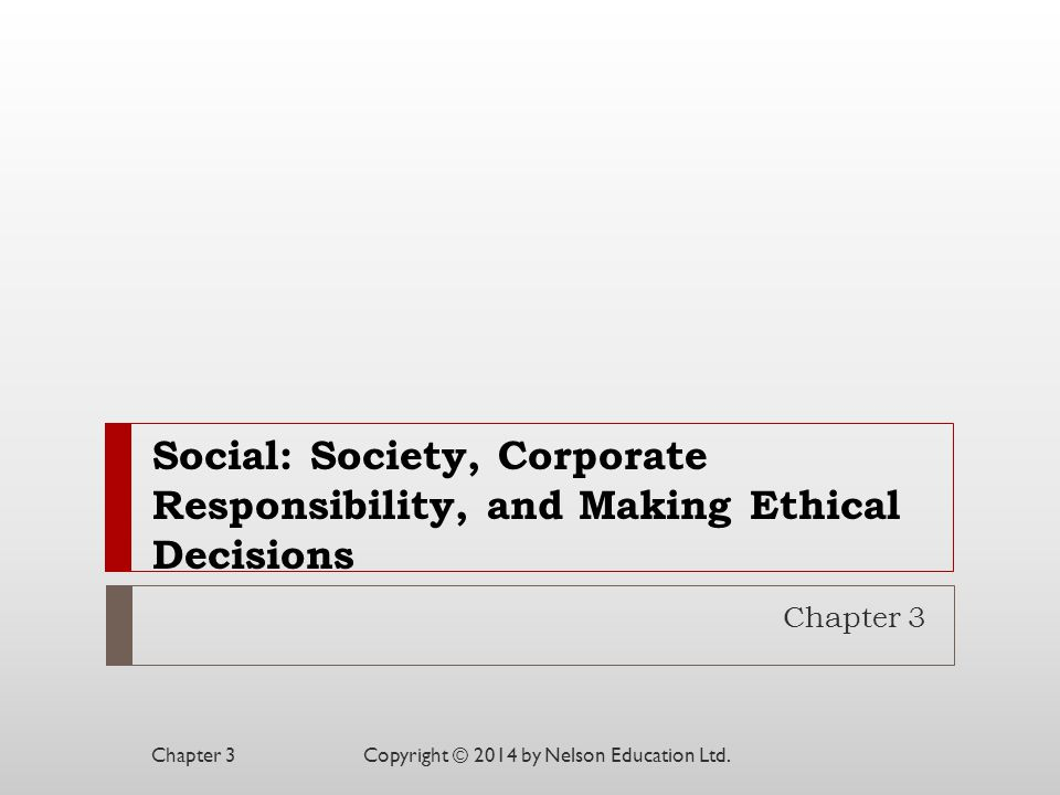 Social: Society, Corporate Responsibility, and Making Ethical Decisions Chapter 3 Copyright © 2014 by Nelson Education Ltd.Chapter 3