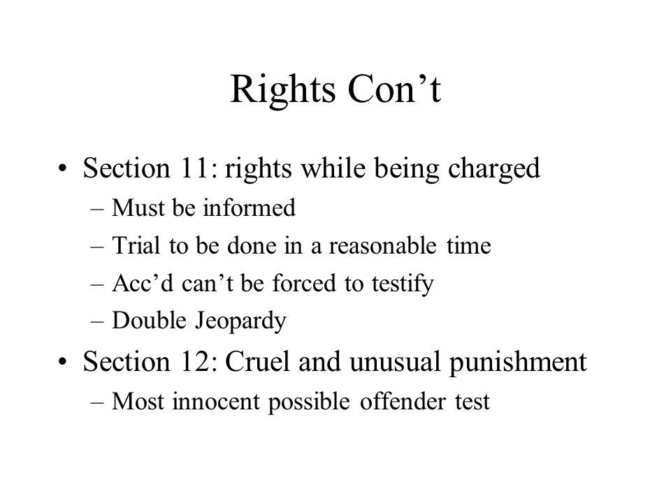 Rights Con't Section 11: rights while being charged –Must be informed –Trial to be done in a reasonable time –Acc'd can't be forced to testify –Double Jeopardy Section 12: Cruel and unusual punishment –Most innocent possible offender test