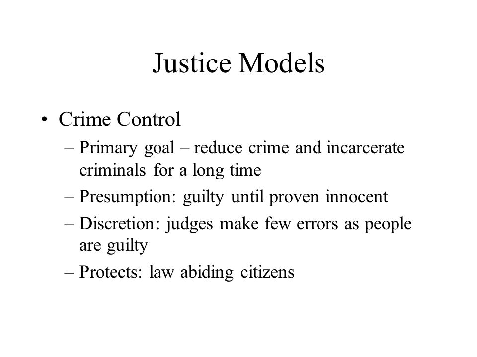 Justice Models Crime Control –Primary goal – reduce crime and incarcerate criminals for a long time –Presumption: guilty until proven innocent –Discretion: judges make few errors as people are guilty –Protects: law abiding citizens
