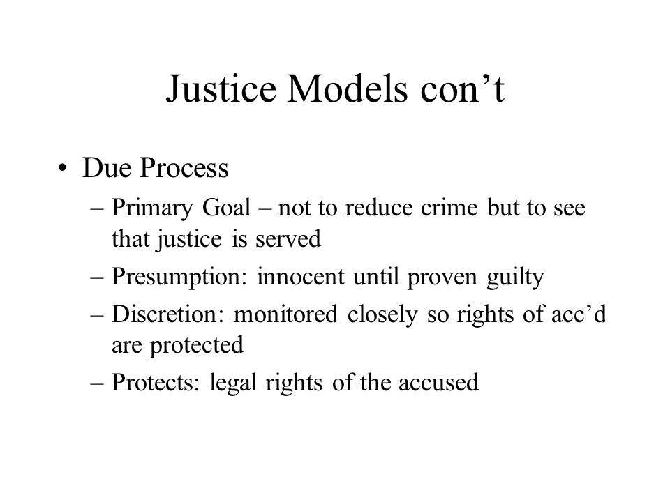 Justice Models con't Due Process –Primary Goal – not to reduce crime but to see that justice is served –Presumption: innocent until proven guilty –Discretion: monitored closely so rights of acc'd are protected –Protects: legal rights of the accused