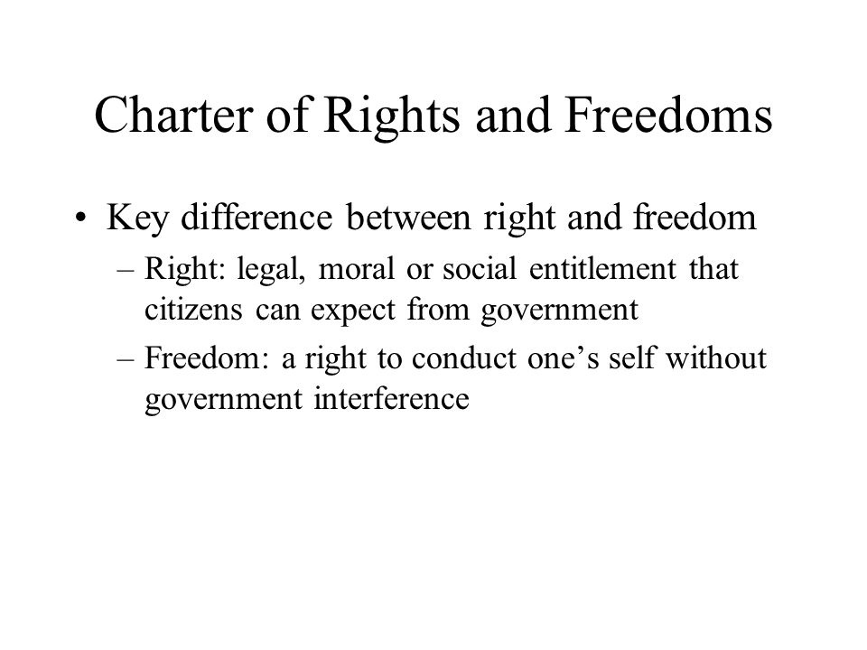 Charter of Rights and Freedoms Key difference between right and freedom –Right: legal, moral or social entitlement that citizens can expect from government –Freedom: a right to conduct one's self without government interference