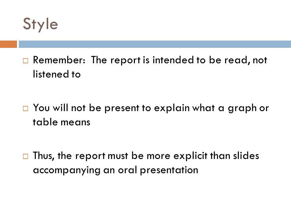 Style  Remember: The report is intended to be read, not listened to  You will not be present to explain what a graph or table means  Thus, the repo