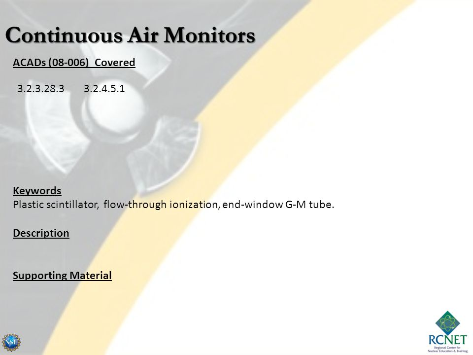 CAMs Continuous air monitors are used to maintain a watch on the level air activity in an area such as the inside of a reactor containment shell.