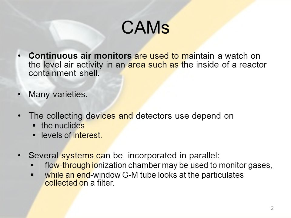 CAMs Continuous air monitors are used to maintain a watch on the level air activity in an area such as the inside of a reactor containment shell. Many