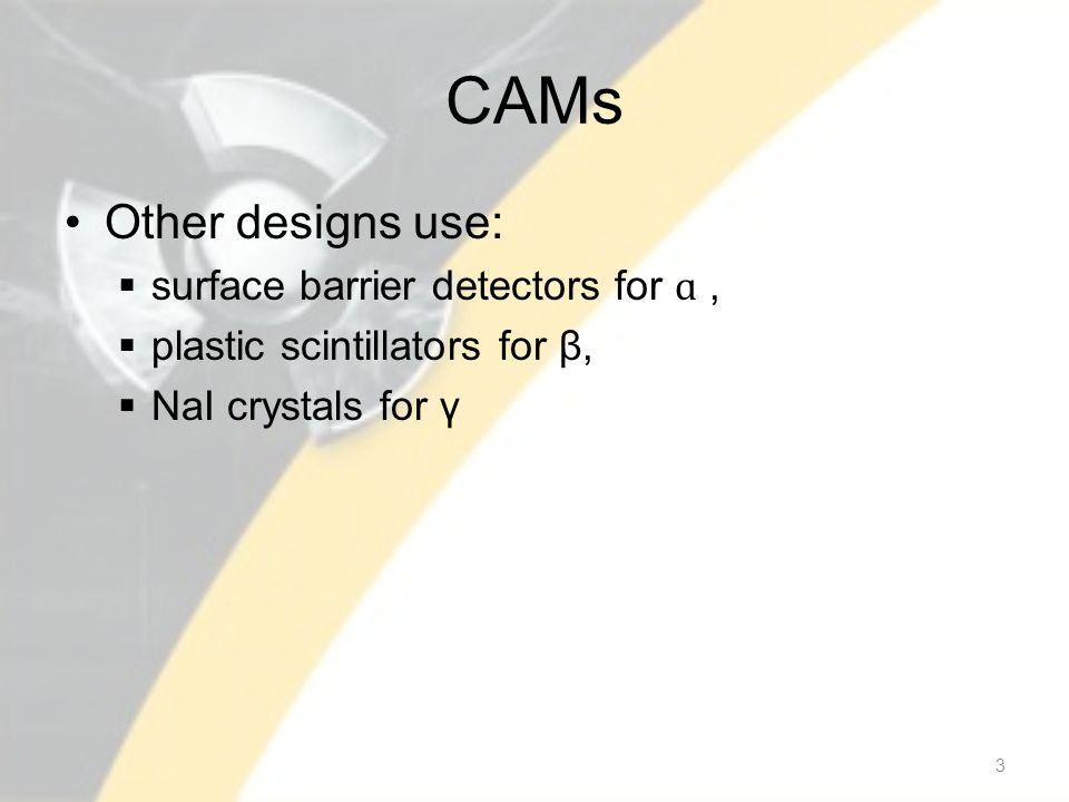 CAMs Other designs use:  surface barrier detectors for ɑ,  plastic scintillators for β,  NaI crystals for γ 3