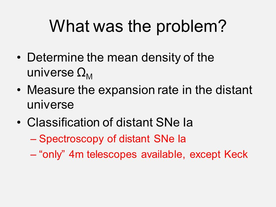 What was the problem? Determine the mean density of the universe Ω M Measure the expansion rate in the distant universe Classification of distant SNe