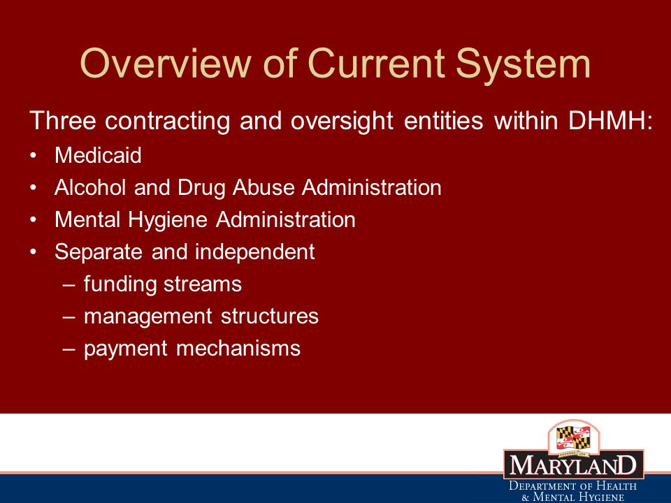 Overview of Current System Three contracting and oversight entities within DHMH: Medicaid Alcohol and Drug Abuse Administration Mental Hygiene Administration Separate and independent –funding streams –management structures –payment mechanisms