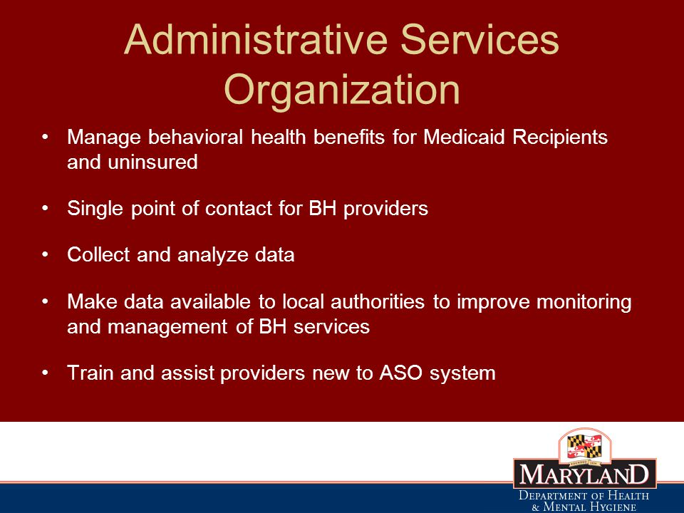 Administrative Services Organization Manage behavioral health benefits for Medicaid Recipients and uninsured Single point of contact for BH providers Collect and analyze data Make data available to local authorities to improve monitoring and management of BH services Train and assist providers new to ASO system