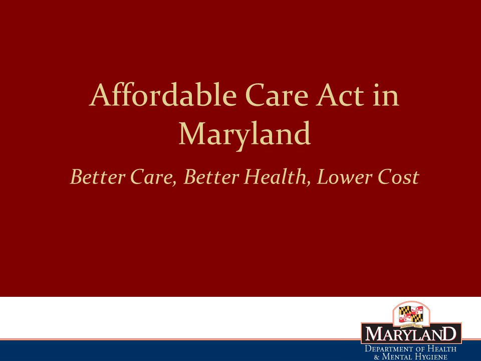 Affordable Care Act in Maryland Better Care, Better Health, Lower Cost