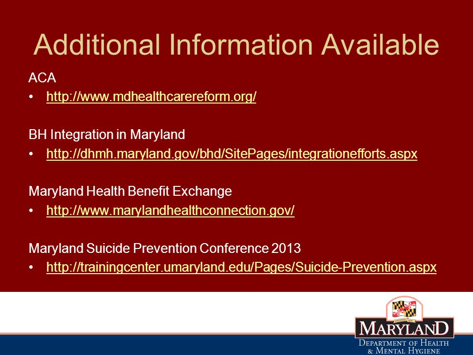 Additional Information Available ACA   BH Integration in Maryland   Maryland Health Benefit Exchange   Maryland Suicide Prevention Conference