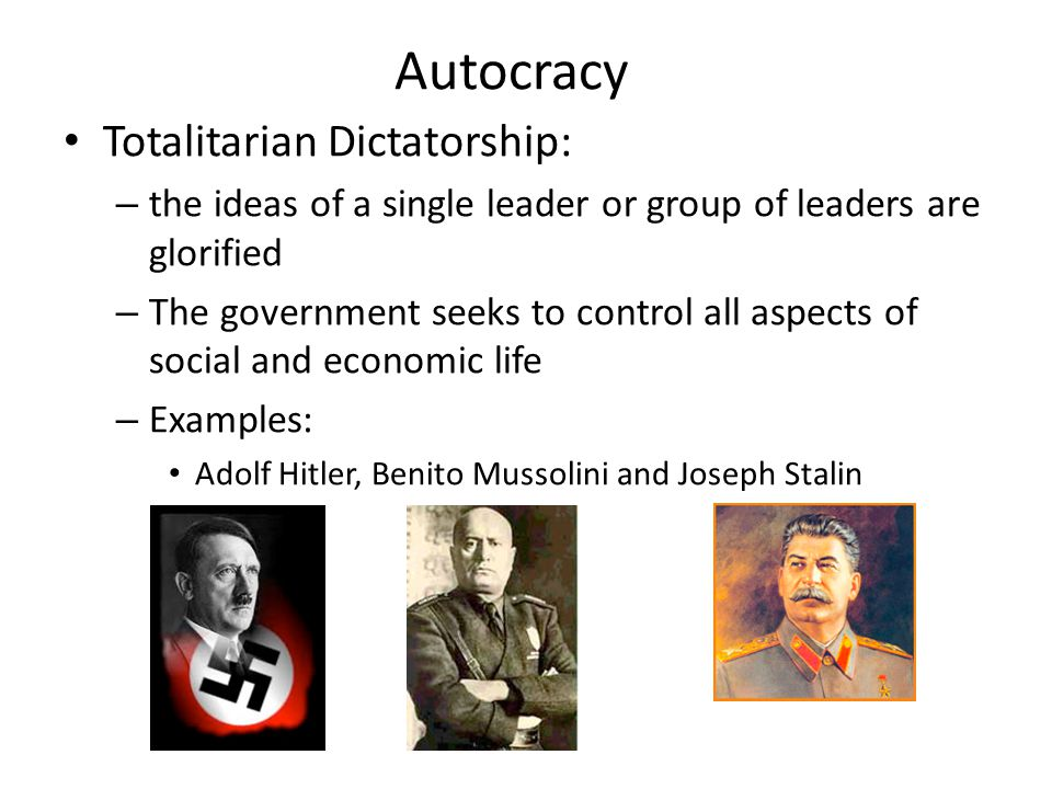 Autocracy Totalitarian Dictatorship: – the ideas of a single leader or group of leaders are glorified – The government seeks to control all aspects of social and economic life – Examples: Adolf Hitler, Benito Mussolini and Joseph Stalin