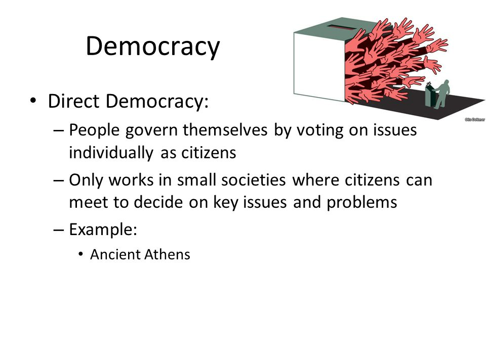 Democracy Direct Democracy: – People govern themselves by voting on issues individually as citizens – Only works in small societies where citizens can
