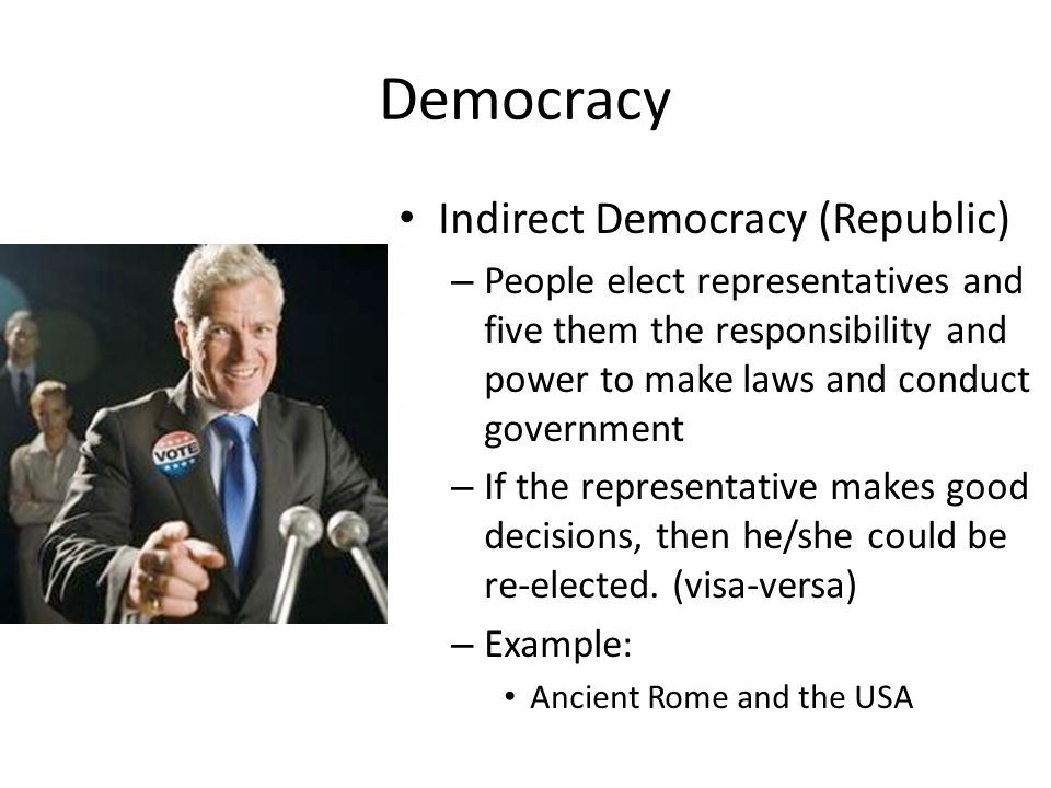 Democracy Indirect Democracy (Republic) – People elect representatives and five them the responsibility and power to make laws and conduct government – If the representative makes good decisions, then he/she could be re-elected.