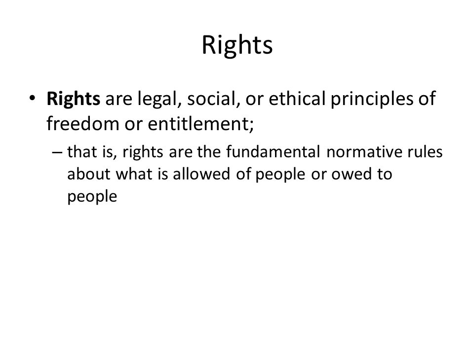 Rights Rights are legal, social, or ethical principles of freedom or entitlement; – that is, rights are the fundamental normative rules about what is allowed of people or owed to people