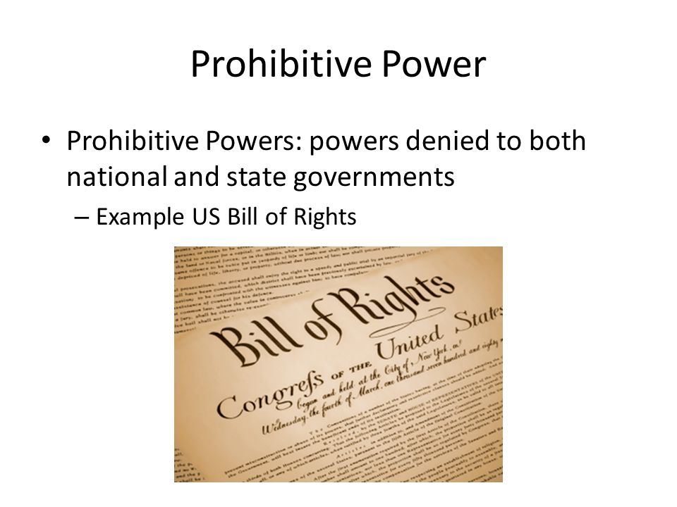Prohibitive Power Prohibitive Powers: powers denied to both national and state governments – Example US Bill of Rights
