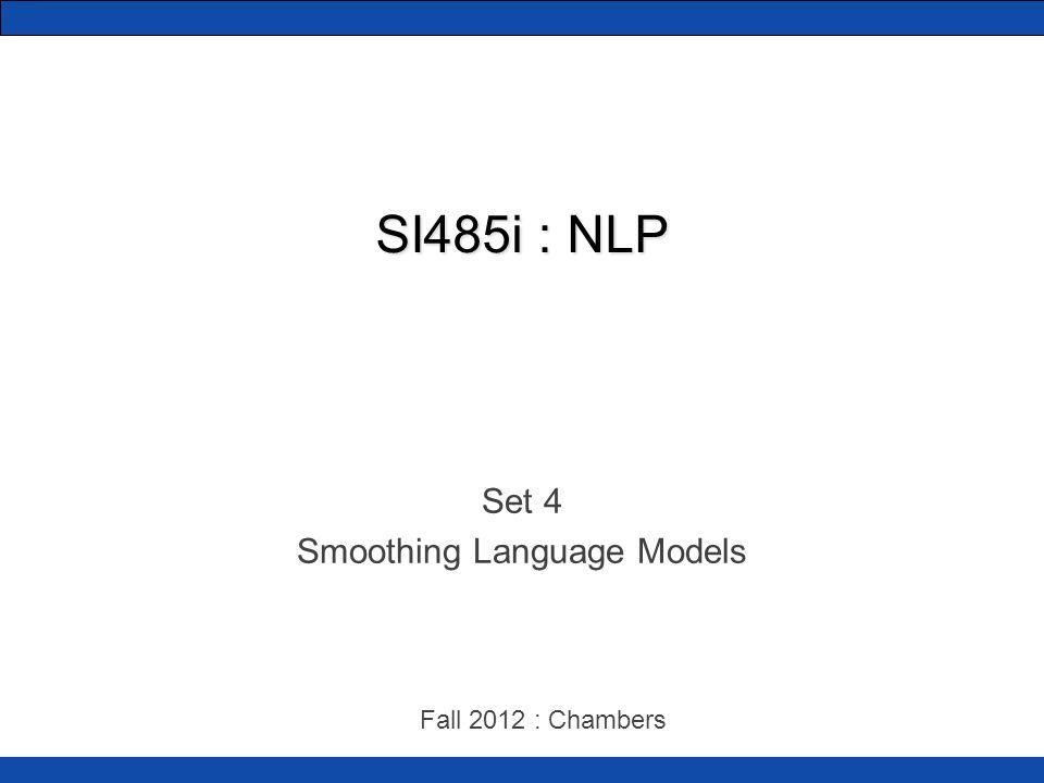 SI485i : NLP Set 4 Smoothing Language Models Fall 2012 : Chambers