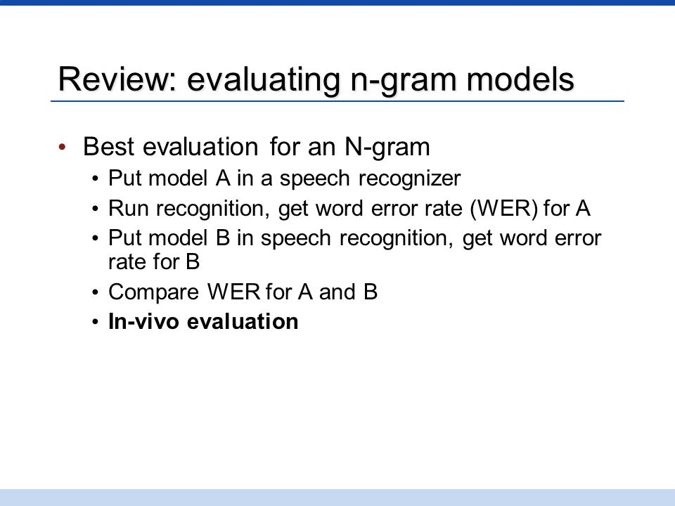 Review: evaluating n-gram models Best evaluation for an N-gram Put model A in a speech recognizer Run recognition, get word error rate (WER) for A Put model B in speech recognition, get word error rate for B Compare WER for A and B In-vivo evaluation