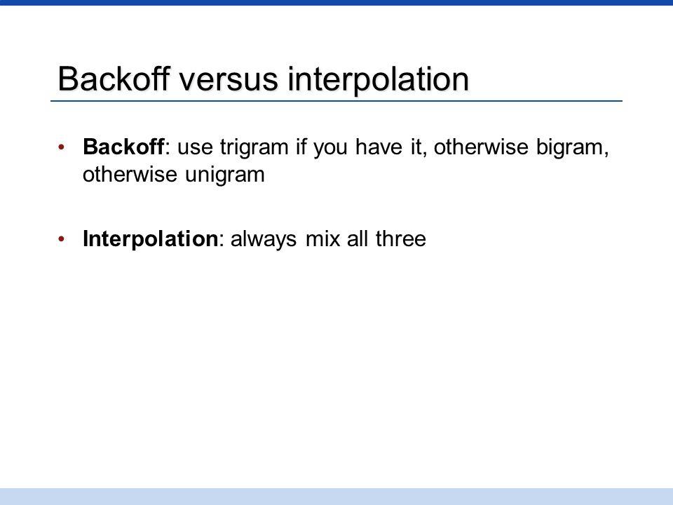 Backoff versus interpolation Backoff: use trigram if you have it, otherwise bigram, otherwise unigram Interpolation: always mix all three