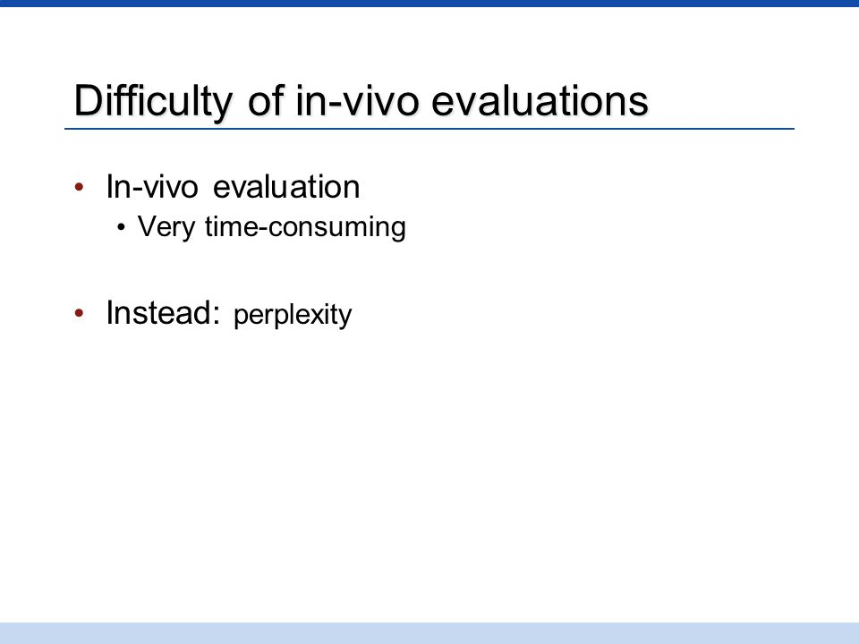 Difficulty of in-vivo evaluations In-vivo evaluation Very time-consuming Instead: perplexity