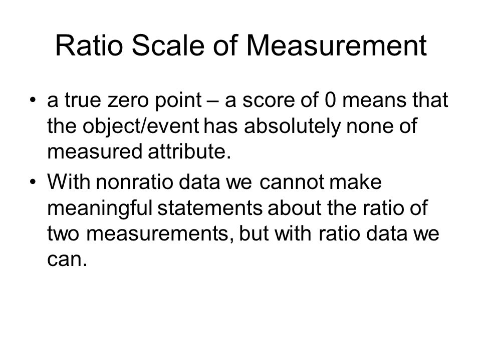 Ratio Scale of Measurement a true zero point – a score of 0 means that the object/event has absolutely none of measured attribute.