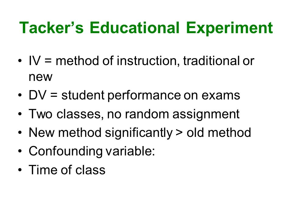 Tacker's Educational Experiment IV = method of instruction, traditional or new DV = student performance on exams Two classes, no random assignment New method significantly > old method Confounding variable: Time of class