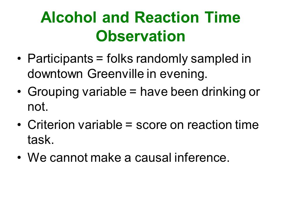 Alcohol and Reaction Time Observation Participants = folks randomly sampled in downtown Greenville in evening.