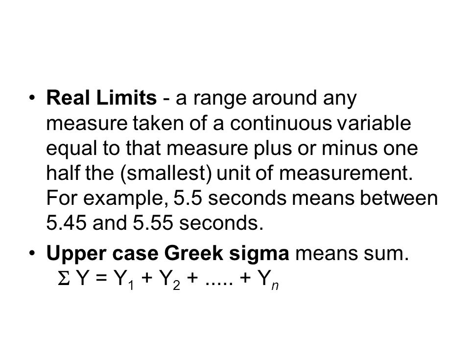 Real Limits - a range around any measure taken of a continuous variable equal to that measure plus or minus one half the (smallest) unit of measurement.