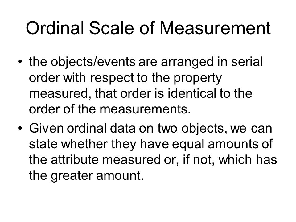 Ordinal Scale of Measurement the objects/events are arranged in serial order with respect to the property measured, that order is identical to the order of the measurements.