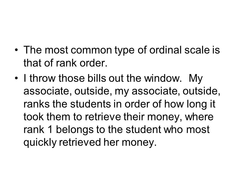 The most common type of ordinal scale is that of rank order.