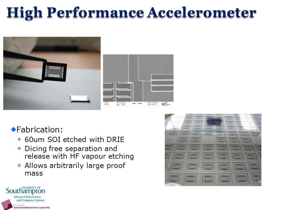 Fabrication: 60um SOI etched with DRIE Dicing free separation and release with HF vapour etching Allows arbitrarily large proof mass High Performance Accelerometer