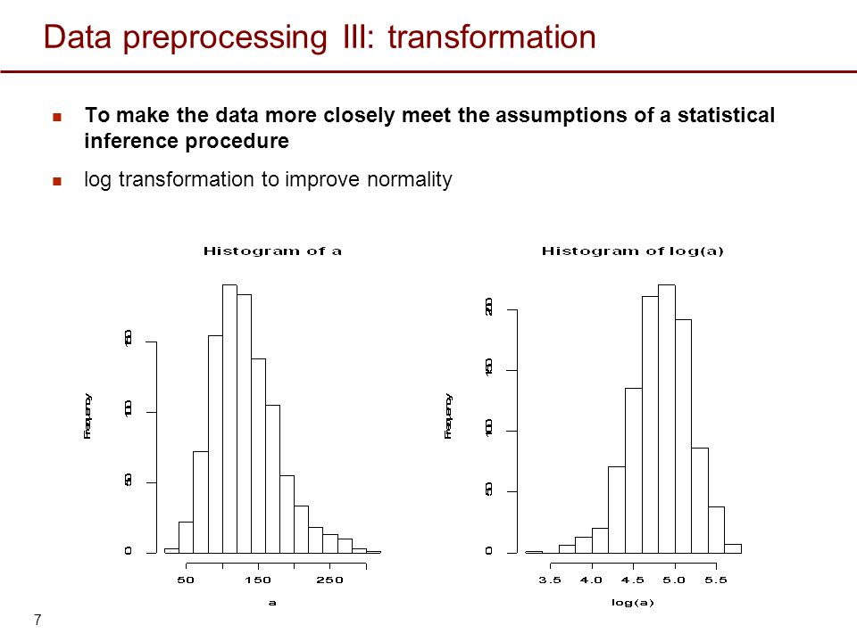 Data preprocessing III: transformation To make the data more closely meet the assumptions of a statistical inference procedure log transformation to i