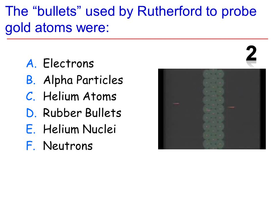 The bullets used by Rutherford to probe gold atoms were: A.Electrons B.Alpha Particles C.Helium Atoms D.Rubber Bullets E.Helium Nuclei F.Neutrons