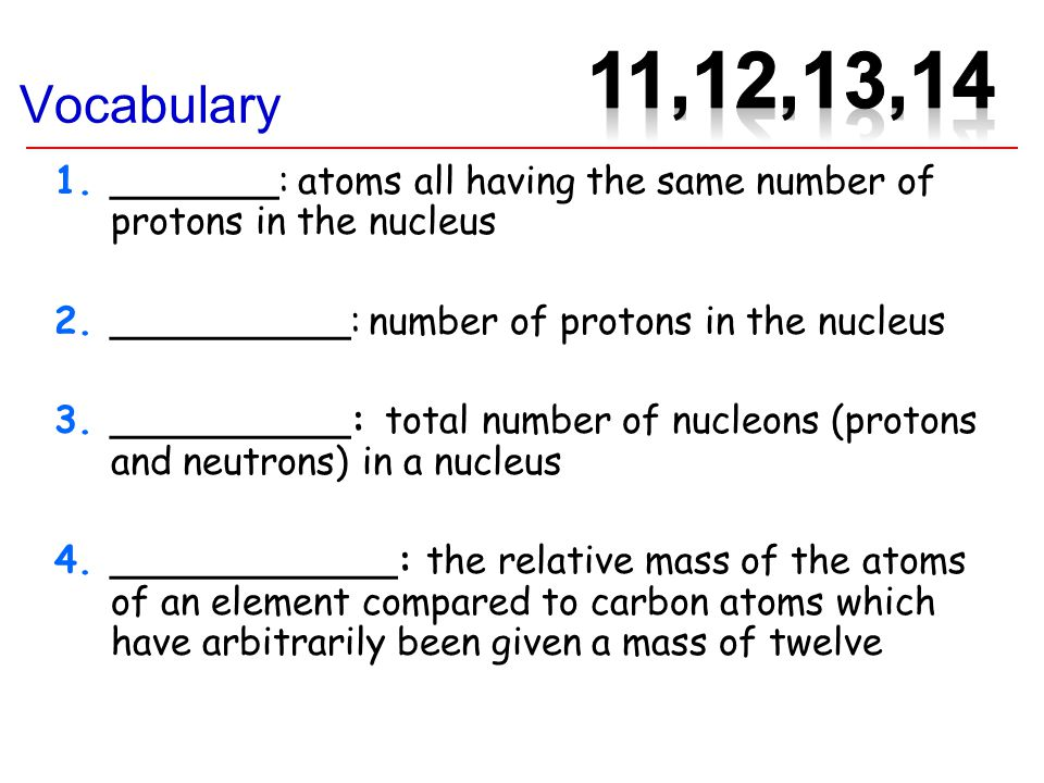 Vocabulary 1._______: atoms all having the same number of protons in the nucleus 2.__________: number of protons in the nucleus 3.__________: total number of nucleons (protons and neutrons) in a nucleus 4.____________: the relative mass of the atoms of an element compared to carbon atoms which have arbitrarily been given a mass of twelve