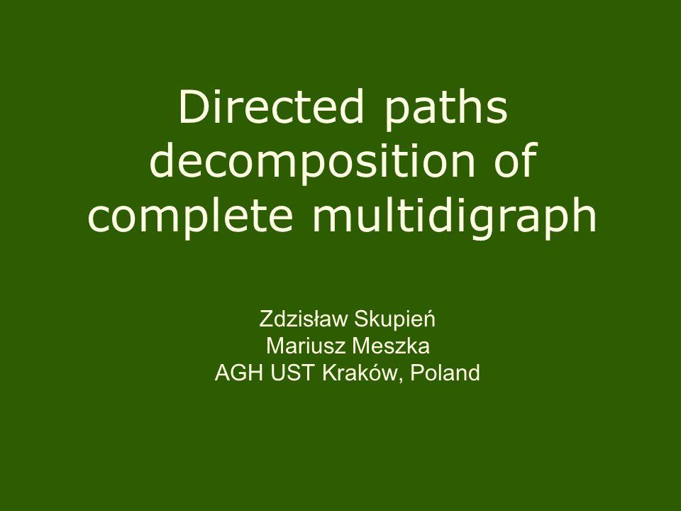 Directed paths decomposition of complete multidigraph Zdzisław Skupień Mariusz Meszka AGH UST Kraków, Poland