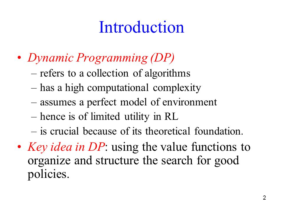 2 Introduction Dynamic Programming (DP) –refers to a collection of algorithms –has a high computational complexity –assumes a perfect model of environment –hence is of limited utility in RL –is crucial because of its theoretical foundation.