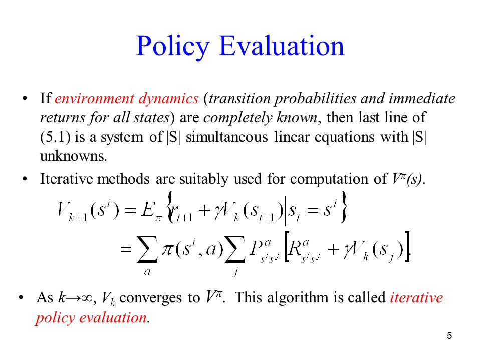5 Policy Evaluation If environment dynamics (transition probabilities and immediate returns for all states) are completely known, then last line of (5.1) is a system of |S| simultaneous linear equations with |S| unknowns.