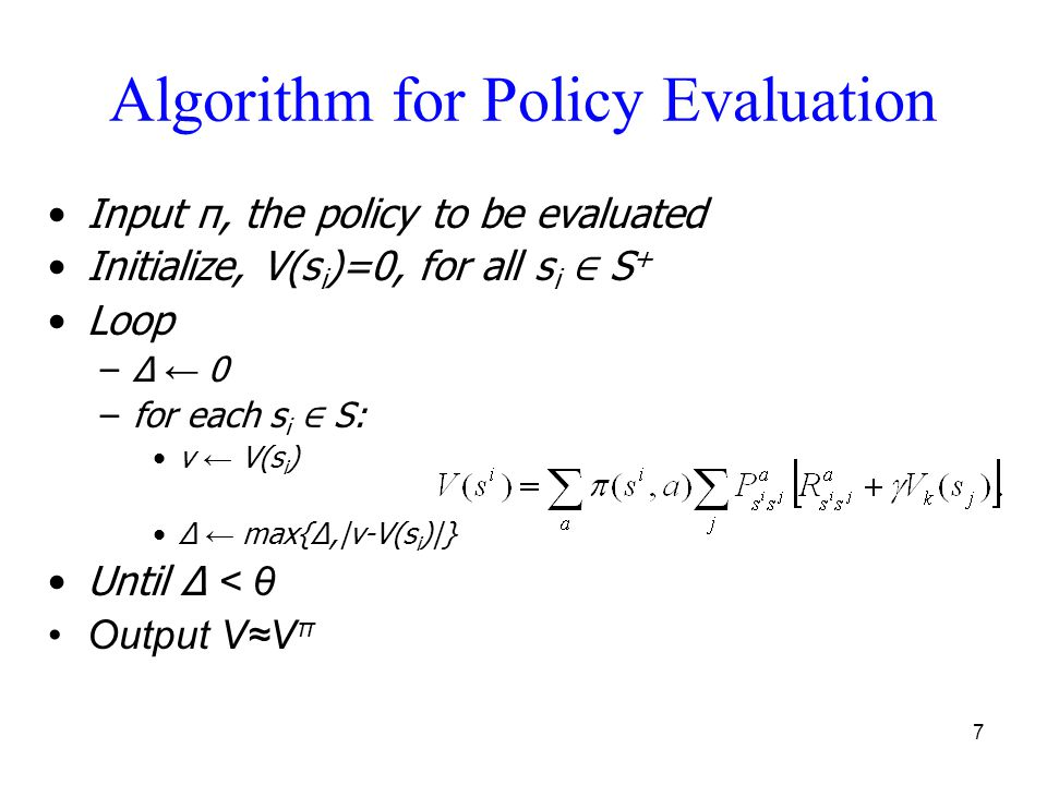 7 Algorithm for Policy Evaluation Input π, the policy to be evaluated Initialize, V(s i )=0, for all s i ∈ S + Loop –Δ ← 0 –for each s i ∈ S: v ← V(s i ) Δ ← max{Δ,|v-V(s i )|} Until Δ < θ Output V≈V π