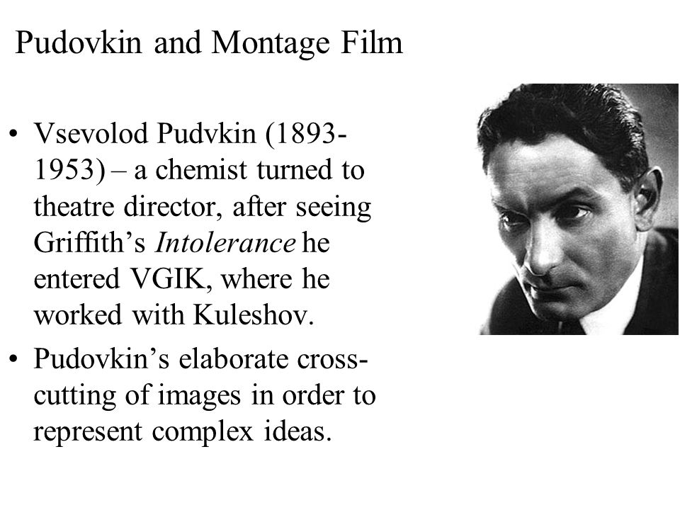 Pudovkin and Montage Film Vsevolod Pudvkin (1893- 1953) – a chemist turned to theatre director, after seeing Griffith's Intolerance he entered VGIK, where he worked with Kuleshov.