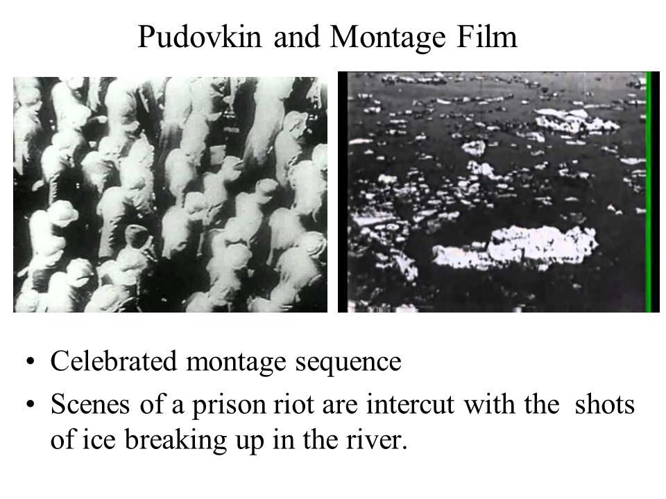 Pudovkin and Montage Film Celebrated montage sequence Scenes of a prison riot are intercut with the shots of ice breaking up in the river.