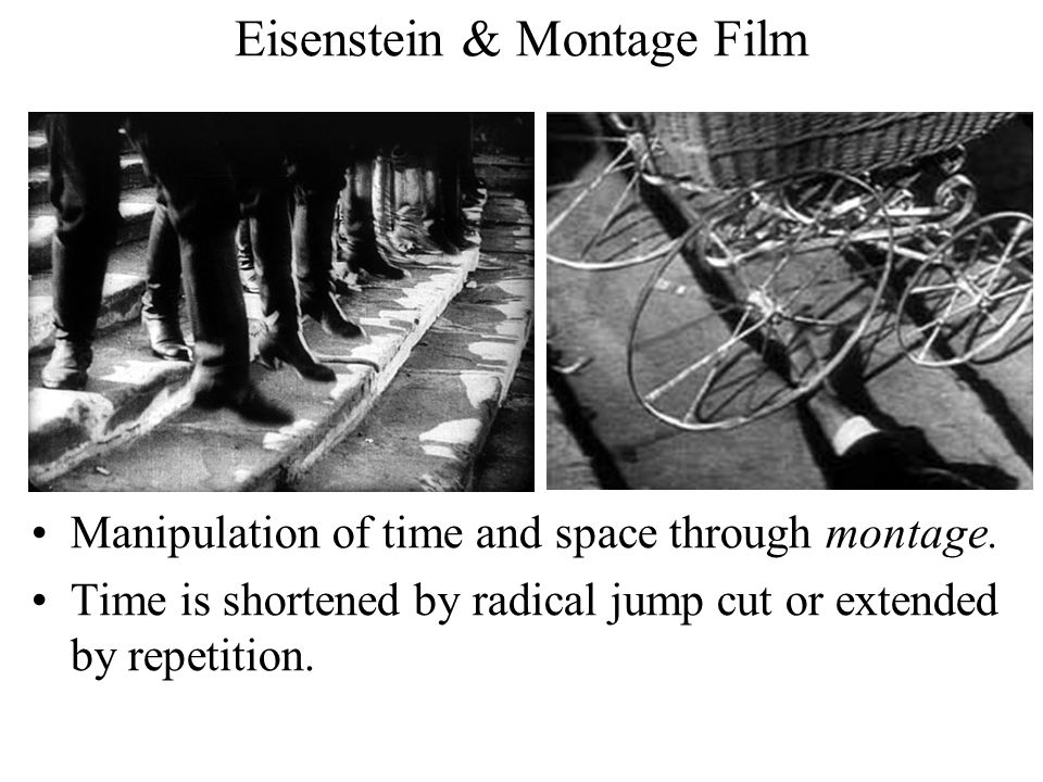 Eisenstein & Montage Film Manipulation of time and space through montage.