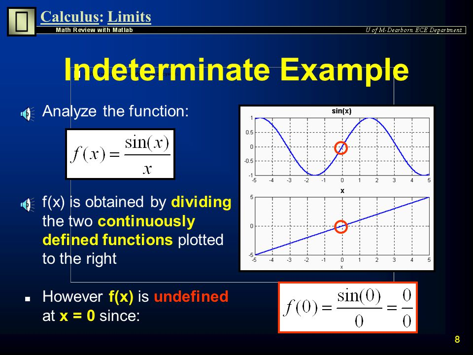 Calculus:Limits 7 Limit Command limit(f,x,a) takes the limit of the symbolic expression f as x approaches a limit(f,a) uses findsym(f) as the independ