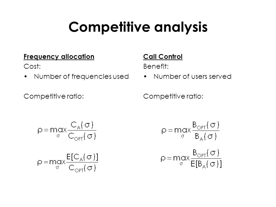 Competitive analysis Frequency allocation Cost: Number of frequencies used Competitive ratio: Call Control Benefit: Number of users served Competitive