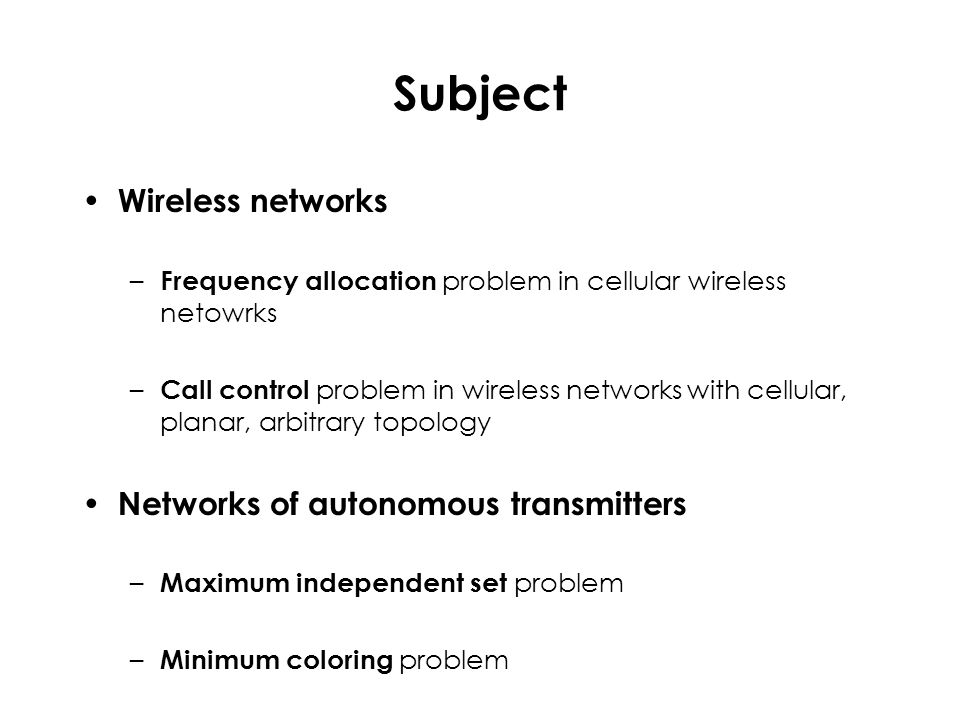 Independent sets Imagine: Frequencies  colors Users that wish to communicate with their base station  nodes of the interference graph of the wireless network Then: Call control problem  Maximum independent set problem in the interference graph The interference graph is constructed gradually –Nodes are added gradually as calls appear