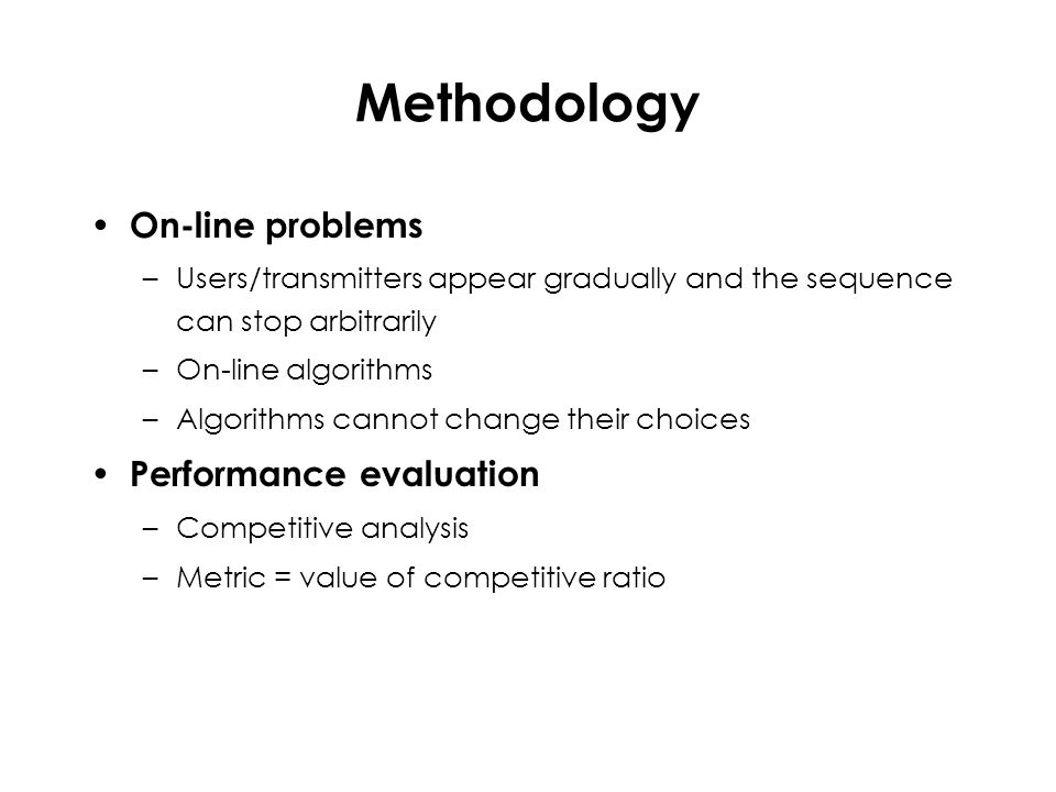 Methodology On-line problems –Users/transmitters appear gradually and the sequence can stop arbitrarily –On-line algorithms –Algorithms cannot change