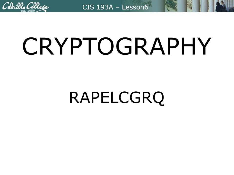 CIS 193A – Lesson6 CRYPTOGRAPHY RAPELCGRQ
