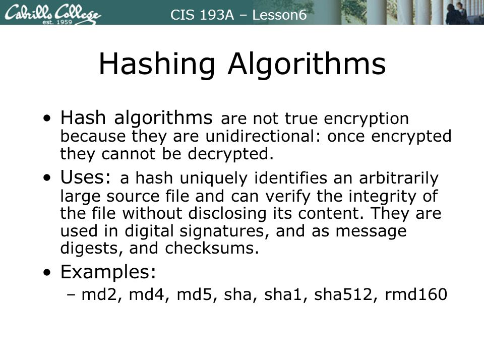 CIS 193A – Lesson6 Hashing Algorithms Hash algorithms are not true encryption because they are unidirectional: once encrypted they cannot be decrypted